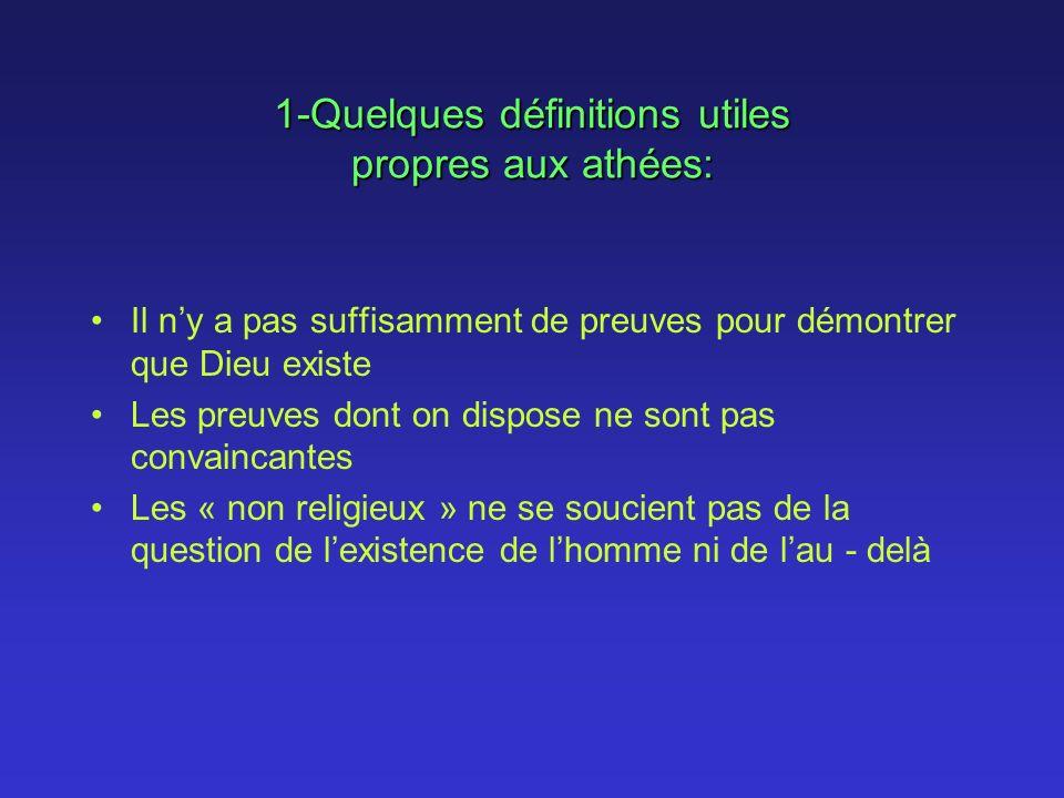 1-Quelques définitions utiles propres aux athées: Il ny a pas suffisamment de preuves pour démontrer que Dieu existe Les preuves dont on dispose ne sont pas convaincantes Les « non religieux » ne se soucient pas de la question de lexistence de lhomme ni de lau - delà