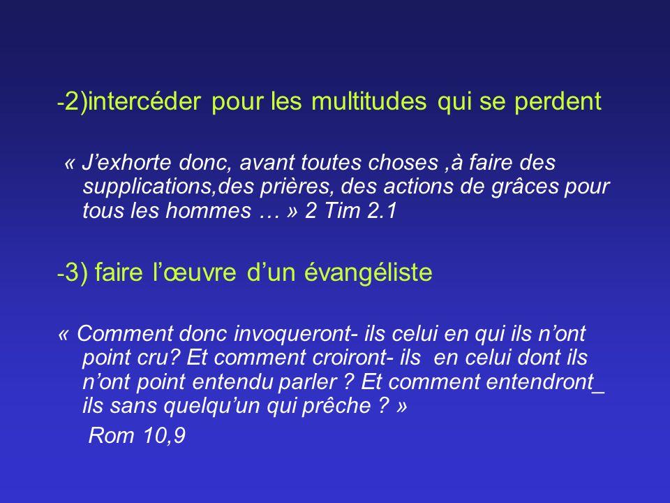 - 2)intercéder pour les multitudes qui se perdent « Jexhorte donc, avant toutes choses,à faire des supplications,des prières, des actions de grâces po