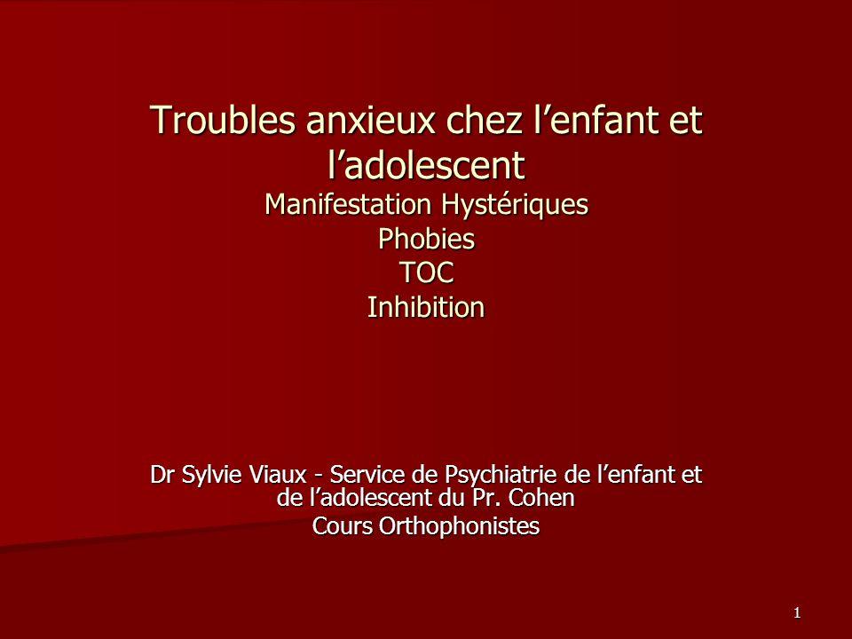 1 Troubles anxieux chez lenfant et ladolescent Manifestation Hystériques Phobies TOC Inhibition Dr Sylvie Viaux - Service de Psychiatrie de lenfant et