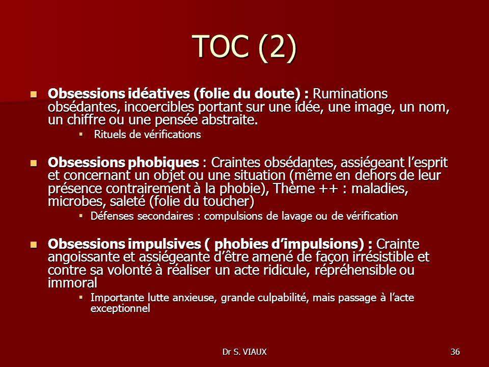 Dr S. VIAUX36 TOC (2) Obsessions idéatives (folie du doute) : Ruminations obsédantes, incoercibles portant sur une idée, une image, un nom, un chiffre