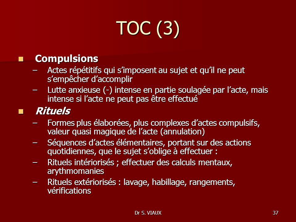 Dr S. VIAUX37 TOC (3) Compulsions Compulsions –Actes répétitifs qui simposent au sujet et quil ne peut sempêcher daccomplir –Lutte anxieuse (-) intens