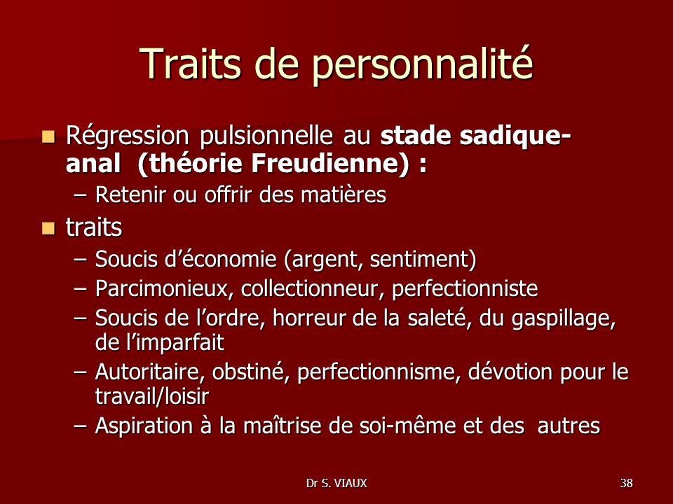Dr S. VIAUX38 Traits de personnalité Régression pulsionnelle au stade sadique- anal (théorie Freudienne) : Régression pulsionnelle au stade sadique- a
