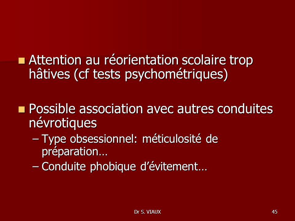 Dr S. VIAUX45 Attention au réorientation scolaire trop hâtives (cf tests psychométriques) Attention au réorientation scolaire trop hâtives (cf tests p