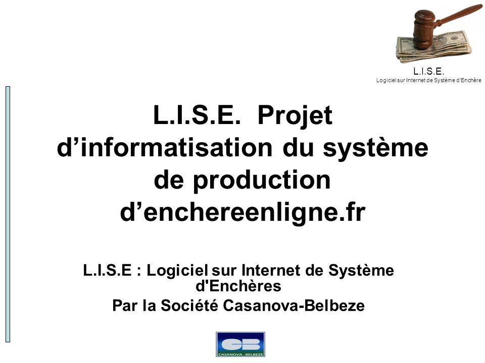 L.I.S.E. Logiciel sur Internet de Système dEnchère L.I.S.E. Projet dinformatisation du système de production denchereenligne.fr L.I.S.E : Logiciel sur