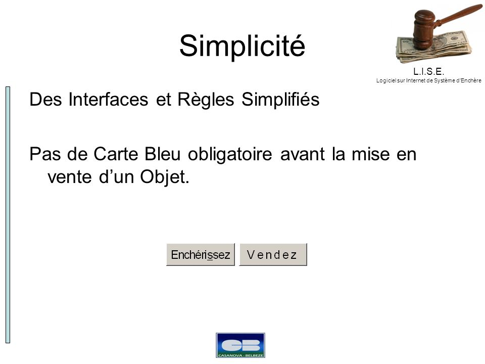 L.I.S.E. Logiciel sur Internet de Système dEnchère Simplicité Des Interfaces et Règles Simplifiés Pas de Carte Bleu obligatoire avant la mise en vente