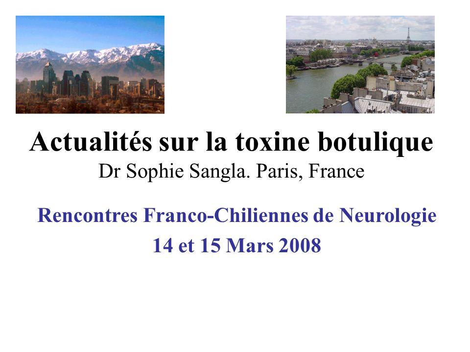 Actualités sur la toxine botulique Dr Sophie Sangla. Paris, France Rencontres Franco-Chiliennes de Neurologie 14 et 15 Mars 2008