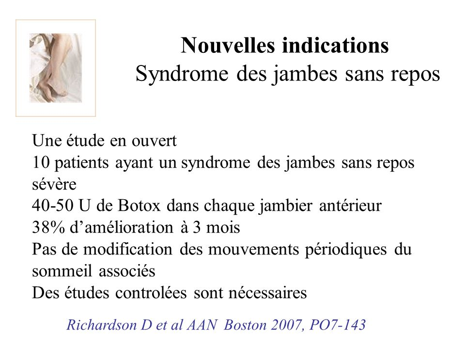 Nouvelles indications Syndrome des jambes sans repos Une étude en ouvert 10 patients ayant un syndrome des jambes sans repos sévère 40-50 U de Botox d