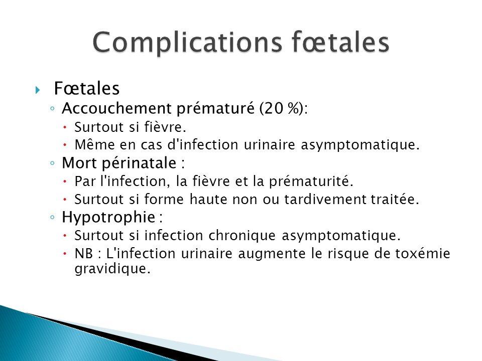 Fœtales Accouchement prématuré (20 %): Surtout si fièvre. Même en cas d'infection urinaire asymptomatique. Mort périnatale : Par l'infection, la fièvr