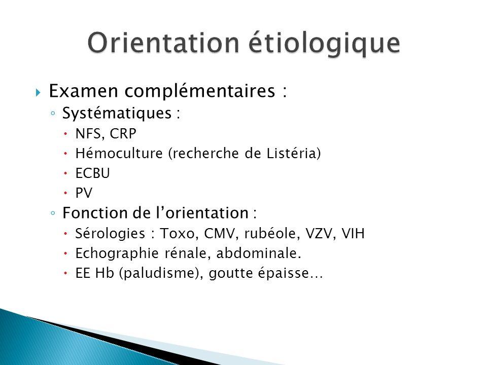 Examen complémentaires : Systématiques : NFS, CRP Hémoculture (recherche de Listéria) ECBU PV Fonction de lorientation : Sérologies : Toxo, CMV, rubéo