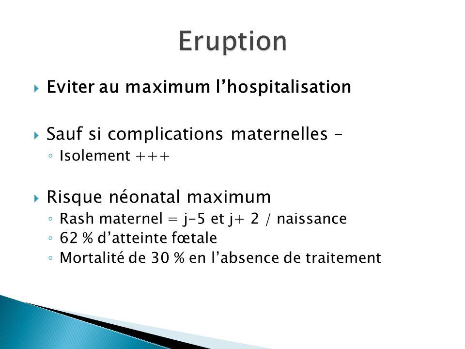 Eviter au maximum lhospitalisation Sauf si complications maternelles – Isolement +++ Risque néonatal maximum Rash maternel = j-5 et j+ 2 / naissance 6
