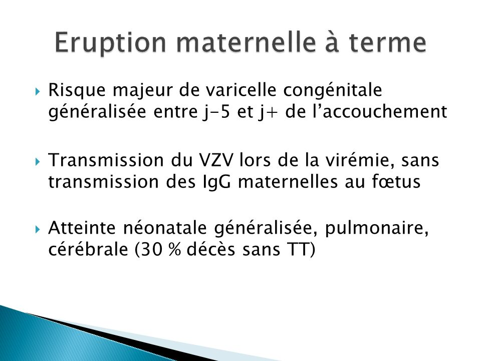 Risque majeur de varicelle congénitale généralisée entre j-5 et j+ de laccouchement Transmission du VZV lors de la virémie, sans transmission des IgG