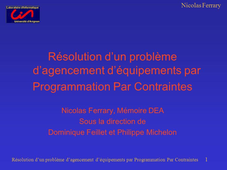 Nicolas Ferrary Résolution dun problème dagencement déquipements par Programmation Par Contraintes 1 Résolution dun problème dagencement déquipements