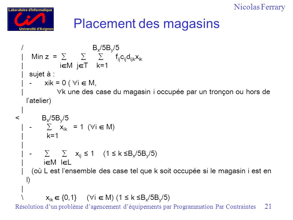 Nicolas Ferrary Résolution dun problème dagencement déquipements par Programmation Par Contraintes 21 Placement des magasins / B x /5B y /5 | Min z = f ij c ij d ijk x ik | i M j T k=1 | sujet à : | -xik = 0 ( i M, | k une des case du magasin i occupée par un tronçon ou hors de latelier) | < B x /5B y /5 | - x ik = 1 ( i M) | k=1 | | - x ij 1(1 k B x /5B y /5) | i M l L | (où L est lensemble des case tel que k soit occupée si le magasin i est en l) | \ x ik {0,1} ( i M) (1 k B x /5B y /5)