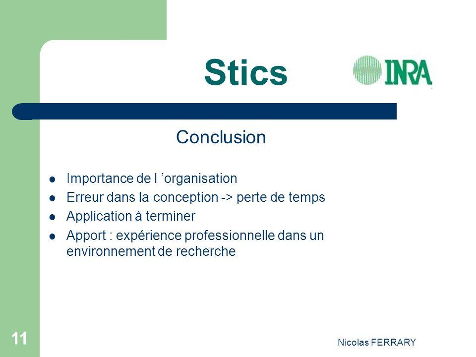 Nicolas FERRARY 11 Stics Conclusion Importance de l organisation Erreur dans la conception -> perte de temps Application à terminer Apport : expérience professionnelle dans un environnement de recherche
