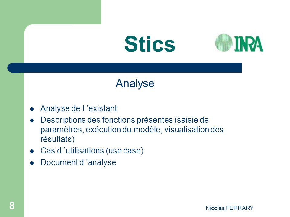 Nicolas FERRARY 8 Stics Analyse Analyse de l existant Descriptions des fonctions présentes (saisie de paramètres, exécution du modèle, visualisation des résultats) Cas d utilisations (use case) Document d analyse