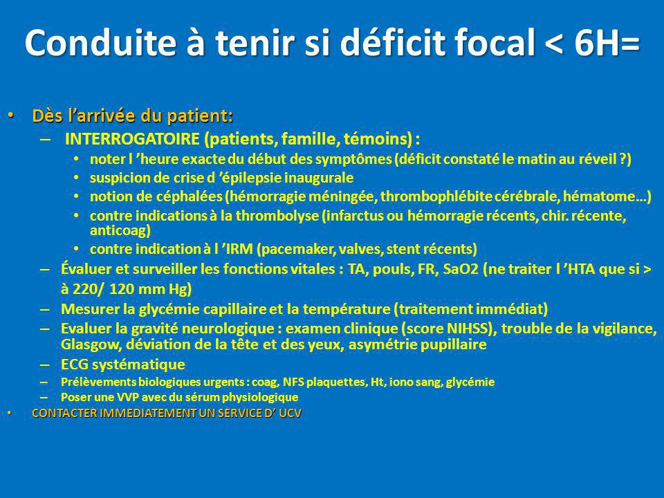 Conduite à tenir si déficit focal < 6H= Dès larrivée du patient: Dès larrivée du patient: – INTERROGATOIRE (patients, famille, témoins) : noter l heur