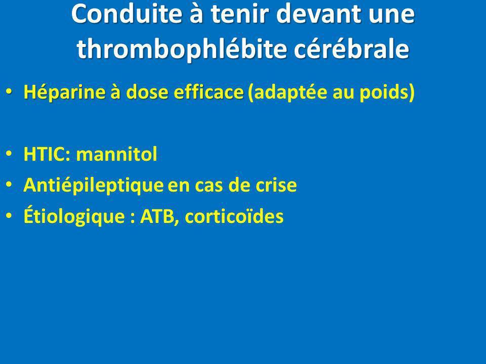 Conduite à tenir devant une thrombophlébite cérébrale Héparine à dose efficace Héparine à dose efficace (adaptée au poids) HTIC: mannitol Antiépilepti