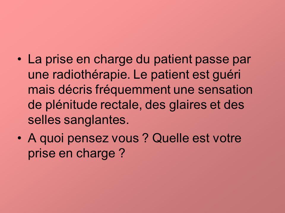 La prise en charge du patient passe par une radiothérapie. Le patient est guéri mais décris fréquemment une sensation de plénitude rectale, des glaire