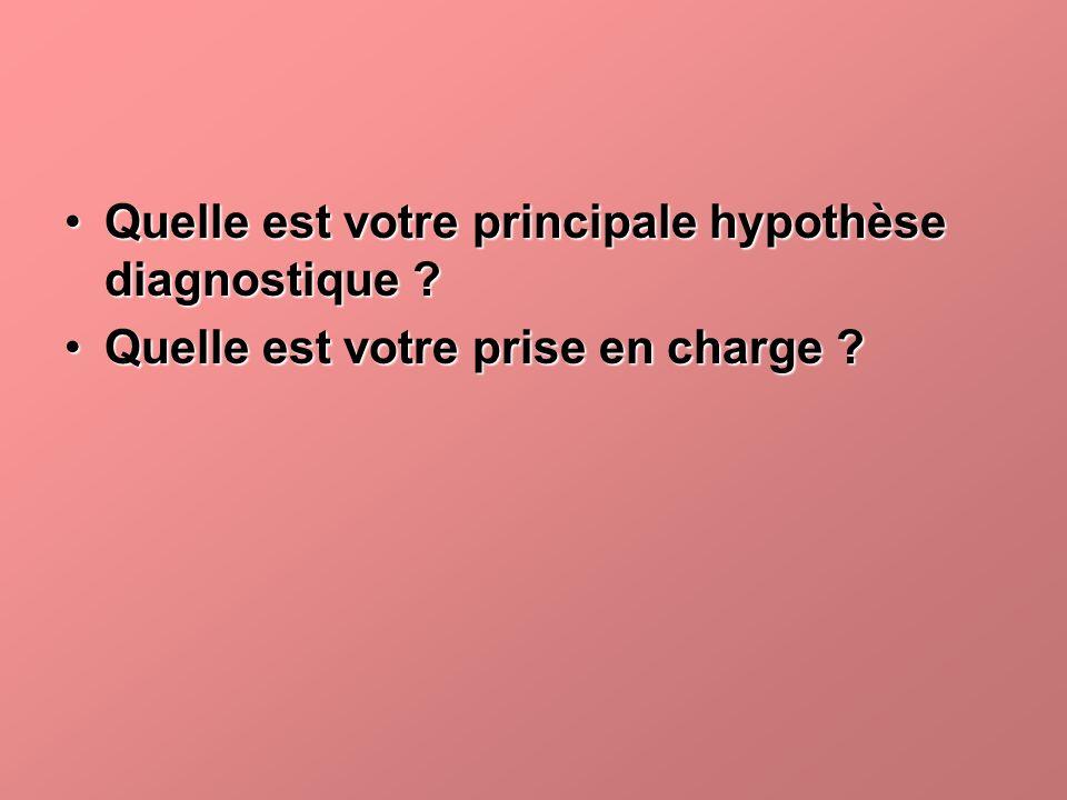 Quelle est votre principale hypothèse diagnostique ?Quelle est votre principale hypothèse diagnostique ? Quelle est votre prise en charge ?Quelle est