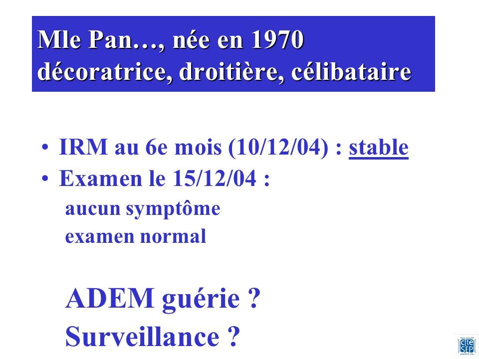 Mle Pan…, née en 1970 décoratrice, droitière, célibataire IRM au 6e mois (10/12/04) : stable Examen le 15/12/04 : aucun symptôme examen normal ADEM guérie .