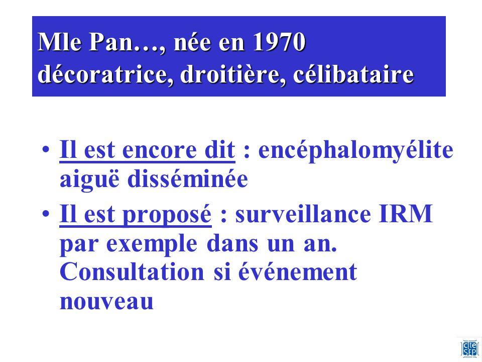Mle Pan…, née en 1970 décoratrice, droitière, célibataire Il est encore dit : encéphalomyélite aiguë disséminée Il est proposé : surveillance IRM par exemple dans un an.