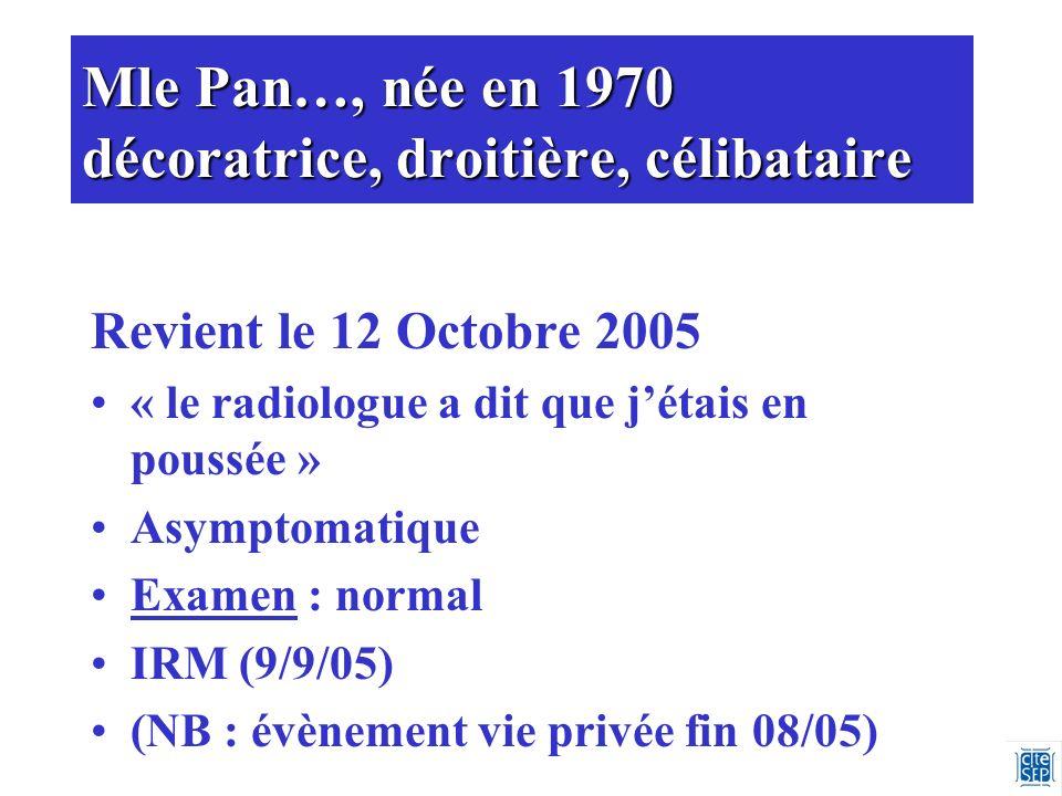 Mle Pan…, née en 1970 décoratrice, droitière, célibataire Revient le 12 Octobre 2005 « le radiologue a dit que jétais en poussée » Asymptomatique Examen : normal IRM (9/9/05) (NB : évènement vie privée fin 08/05)