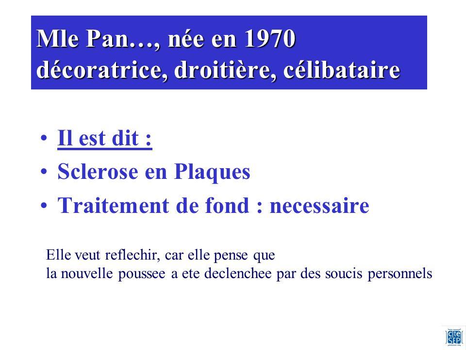 Mle Pan…, née en 1970 décoratrice, droitière, célibataire Il est dit : Sclerose en Plaques Traitement de fond : necessaire Elle veut reflechir, car elle pense que la nouvelle poussee a ete declenchee par des soucis personnels