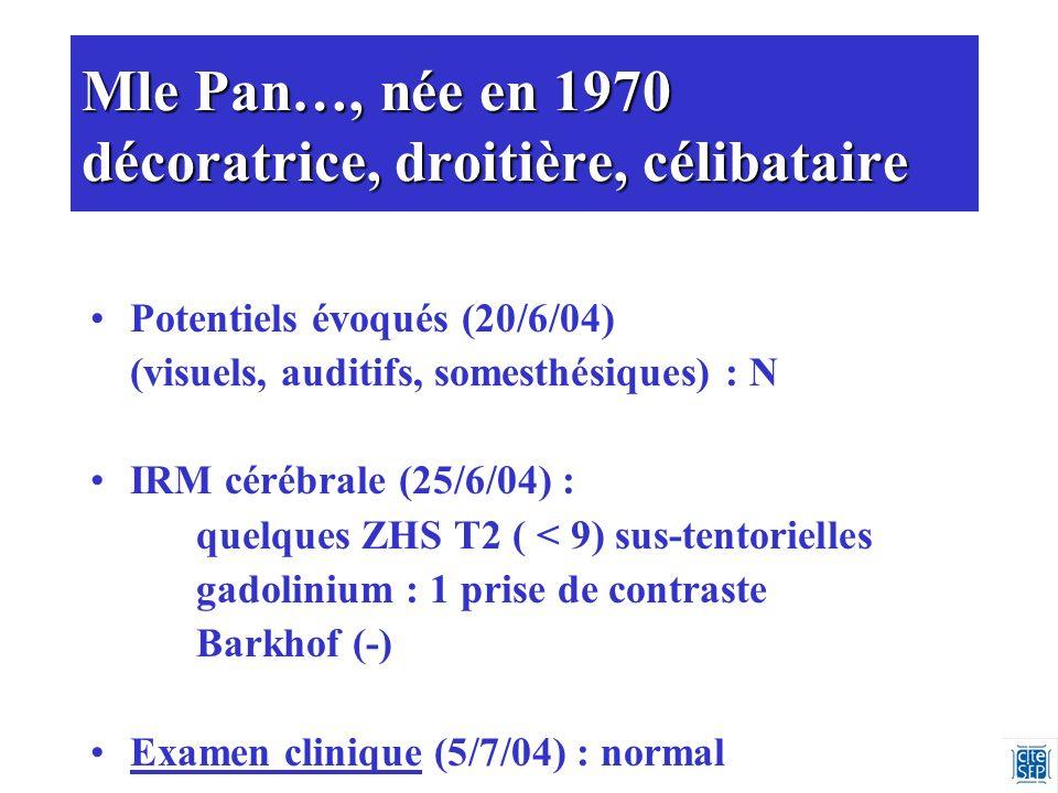 Mle Pan…, née en 1970 décoratrice, droitière, célibataire Potentiels évoqués (20/6/04) (visuels, auditifs, somesthésiques) : N IRM cérébrale (25/6/04) : quelques ZHS T2 ( < 9) sus-tentorielles gadolinium : 1 prise de contraste Barkhof (-) Examen clinique (5/7/04) : normal