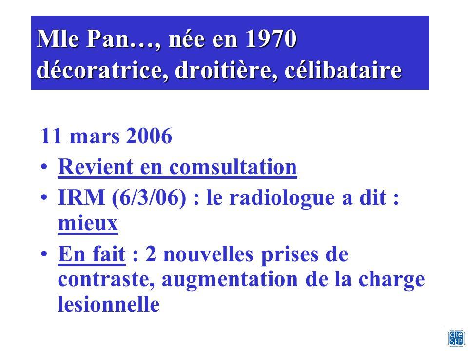 Mle Pan…, née en 1970 décoratrice, droitière, célibataire 11 mars 2006 Revient en comsultation IRM (6/3/06) : le radiologue a dit : mieux En fait : 2 nouvelles prises de contraste, augmentation de la charge lesionnelle
