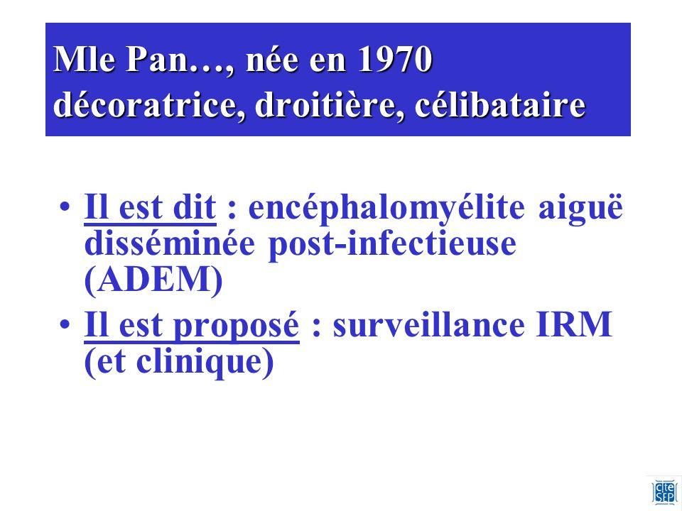 Mle Pan…, née en 1970 décoratrice, droitière, célibataire Il est dit : encéphalomyélite aiguë disséminée post-infectieuse (ADEM) Il est proposé : surveillance IRM (et clinique)