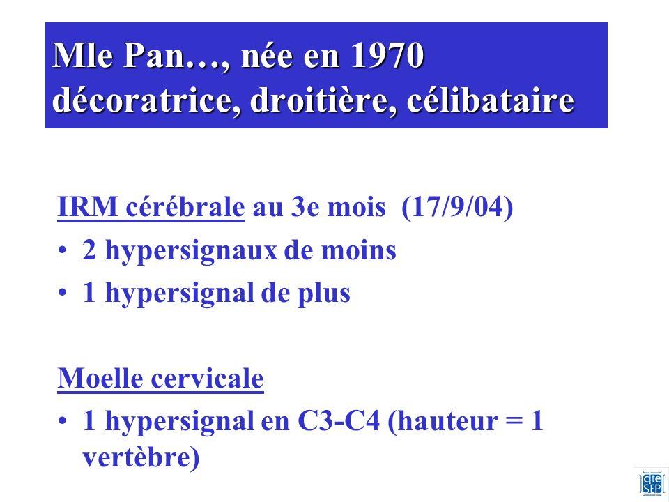 Mle Pan…, née en 1970 décoratrice, droitière, célibataire IRM cérébrale au 3e mois (17/9/04) 2 hypersignaux de moins 1 hypersignal de plus Moelle cervicale 1 hypersignal en C3-C4 (hauteur = 1 vertèbre)