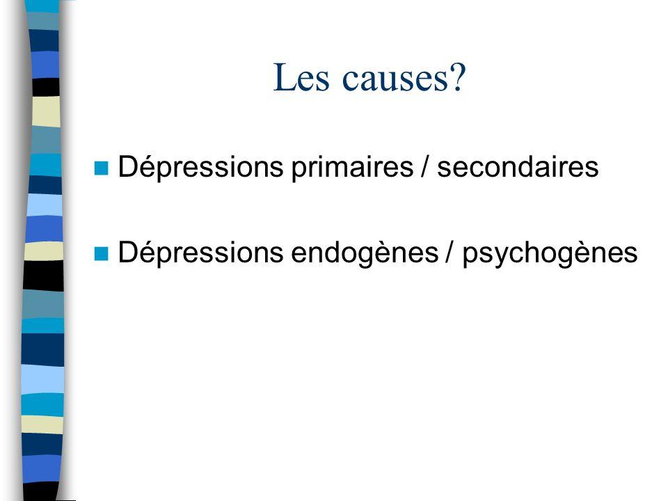 Les causes? Dépressions primaires / secondaires Dépressions endogènes / psychogènes