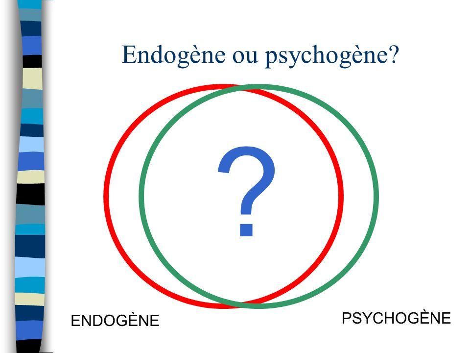 Endogène ou psychogène? ENDOGÈNE PSYCHOGÈNE ?
