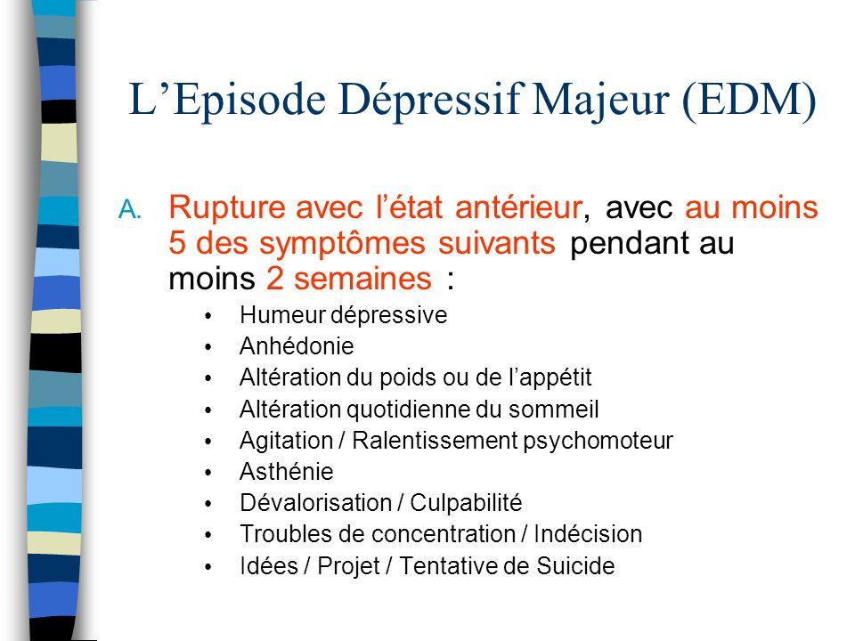 LEpisode Dépressif Majeur (EDM) A. Rupture avec létat antérieur, avec au moins 5 des symptômes suivants pendant au moins 2 semaines : Humeur dépressiv