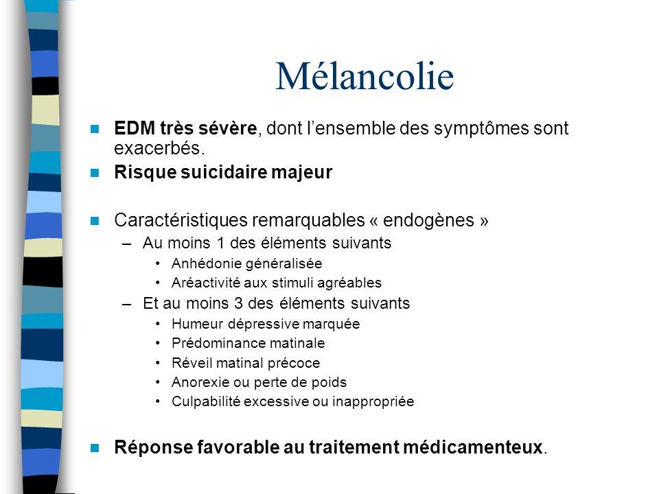 Mélancolie EDM très sévère, dont lensemble des symptômes sont exacerbés. Risque suicidaire majeur Caractéristiques remarquables « endogènes » –Au moin