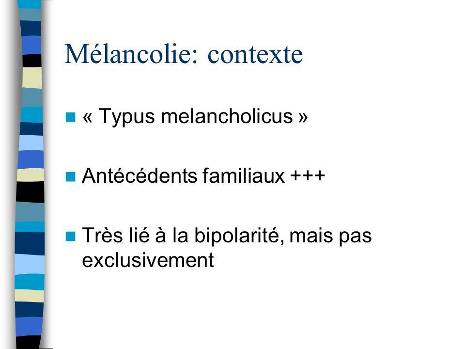 Mélancolie: contexte « Typus melancholicus » Antécédents familiaux +++ Très lié à la bipolarité, mais pas exclusivement