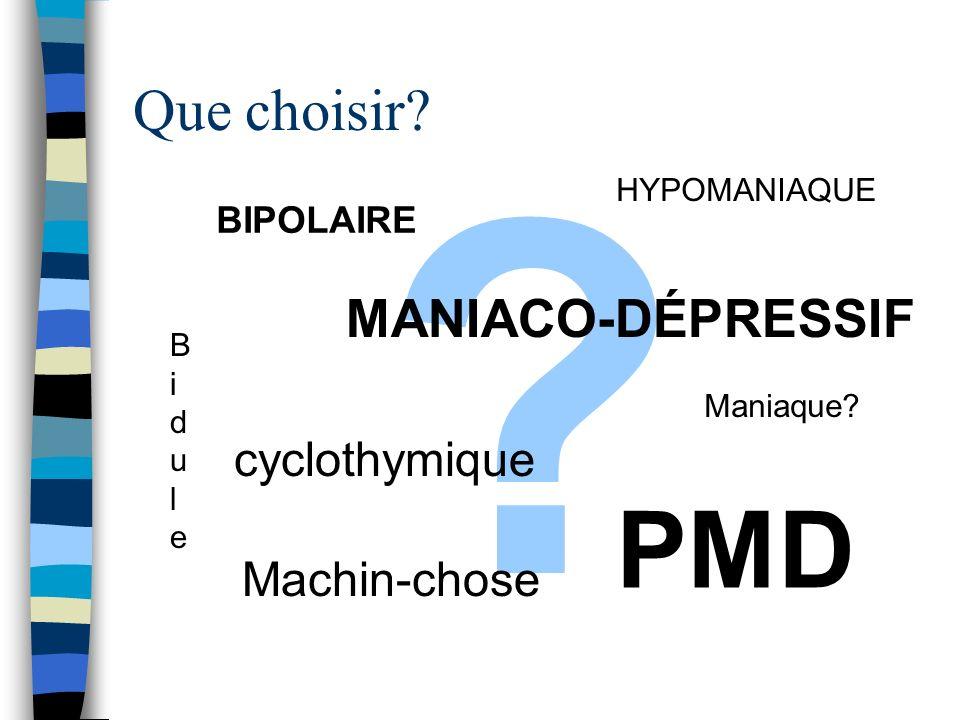 ? Que choisir? BIPOLAIRE MANIACO-DÉPRESSIF cyclothymique Maniaque? HYPOMANIAQUE PMD BiduleBidule Machin-chose