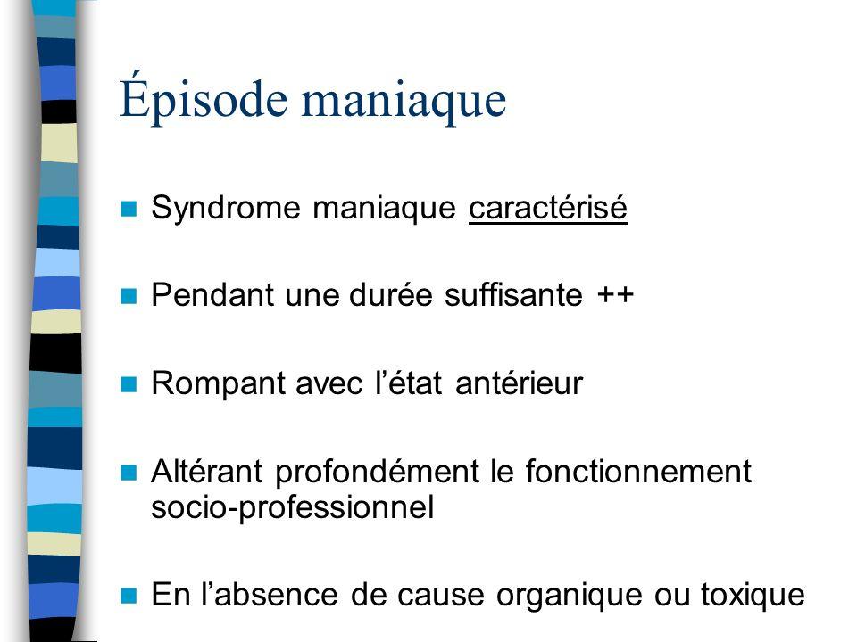 Épisode maniaque Syndrome maniaque caractérisé Pendant une durée suffisante ++ Rompant avec létat antérieur Altérant profondément le fonctionnement so
