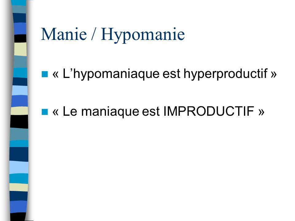 Manie / Hypomanie « Lhypomaniaque est hyperproductif » « Le maniaque est IMPRODUCTIF »