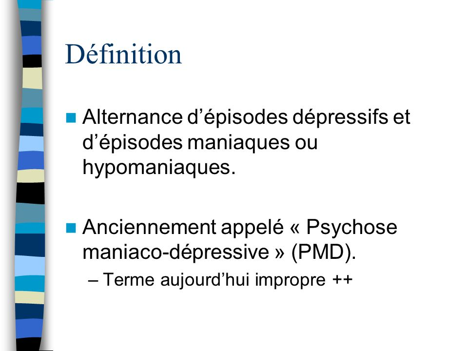 Définition Alternance dépisodes dépressifs et dépisodes maniaques ou hypomaniaques. Anciennement appelé « Psychose maniaco-dépressive » (PMD). –Terme