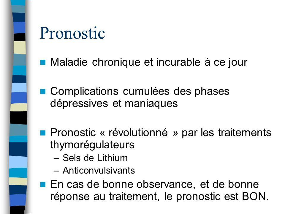 Pronostic Maladie chronique et incurable à ce jour Complications cumulées des phases dépressives et maniaques Pronostic « révolutionné » par les trait