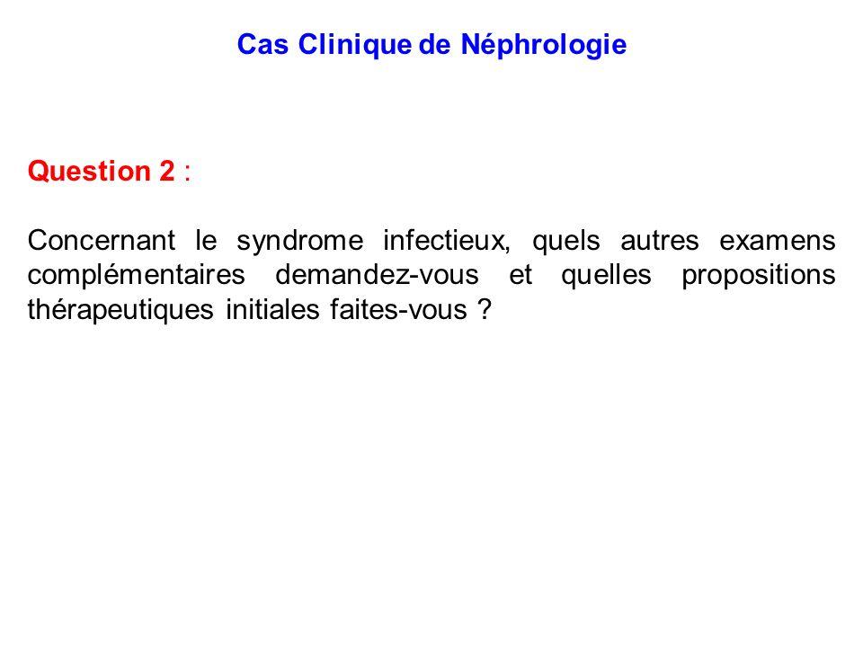 Cas Clinique de Néphrologie Question 2 : Concernant le syndrome infectieux, quels autres examens complémentaires demandez-vous et quelles propositions
