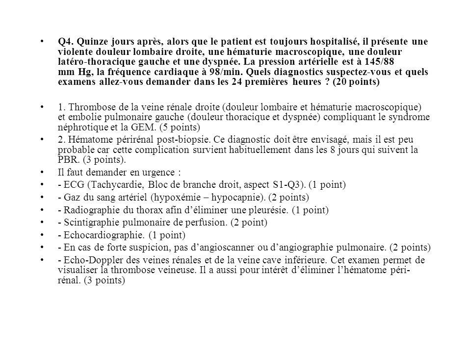 Q4. Quinze jours après, alors que le patient est toujours hospitalisé, il présente une violente douleur lombaire droite, une hématurie macroscopique,