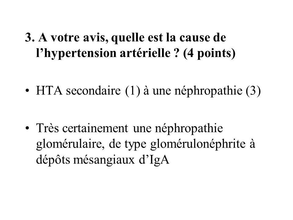 3. A votre avis, quelle est la cause de lhypertension artérielle ? (4 points) HTA secondaire (1) à une néphropathie (3) Très certainement une néphropa