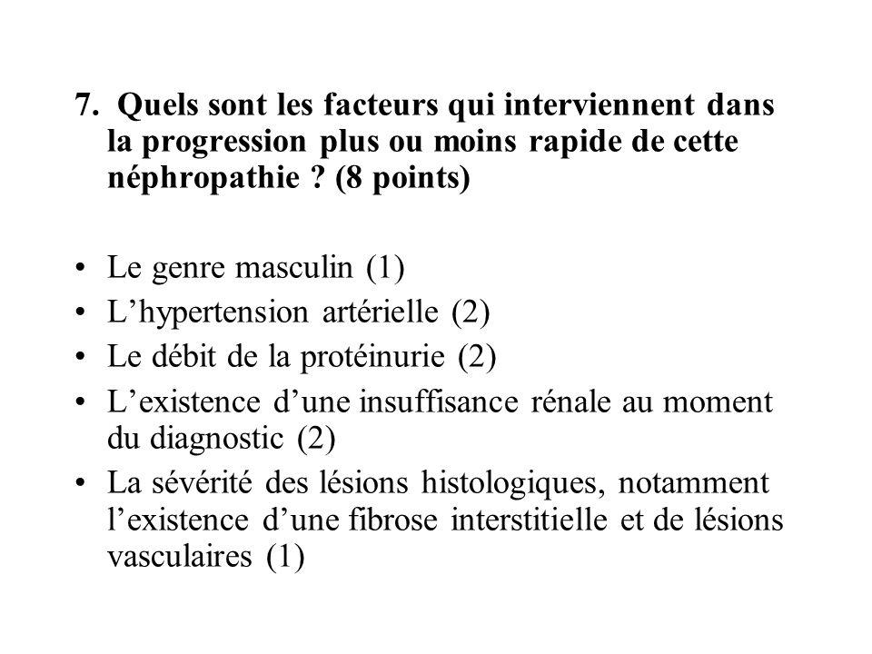 7. Quels sont les facteurs qui interviennent dans la progression plus ou moins rapide de cette néphropathie ? (8 points) Le genre masculin (1) Lhypert