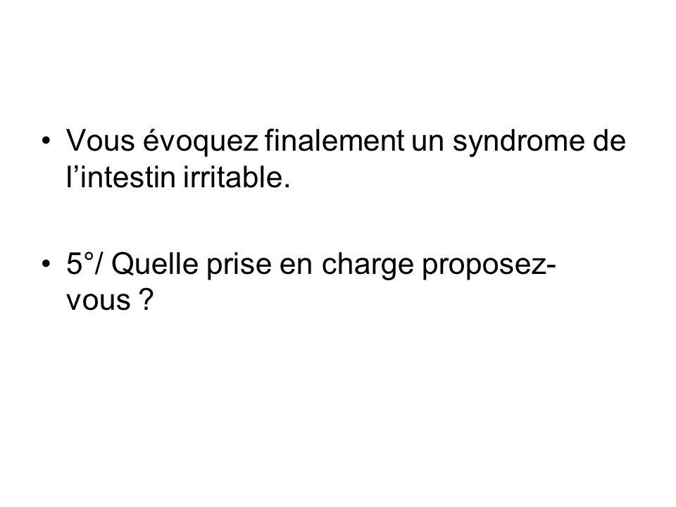 Vous évoquez finalement un syndrome de lintestin irritable. 5°/ Quelle prise en charge proposez- vous ?