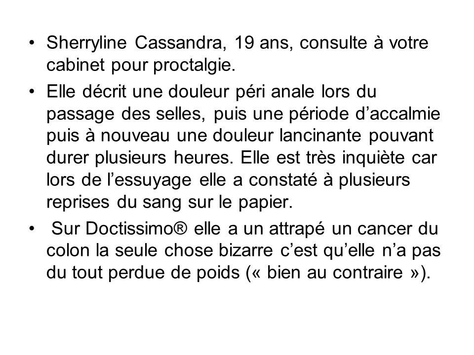 Sherryline Cassandra, 19 ans, consulte à votre cabinet pour proctalgie. Elle décrit une douleur péri anale lors du passage des selles, puis une périod