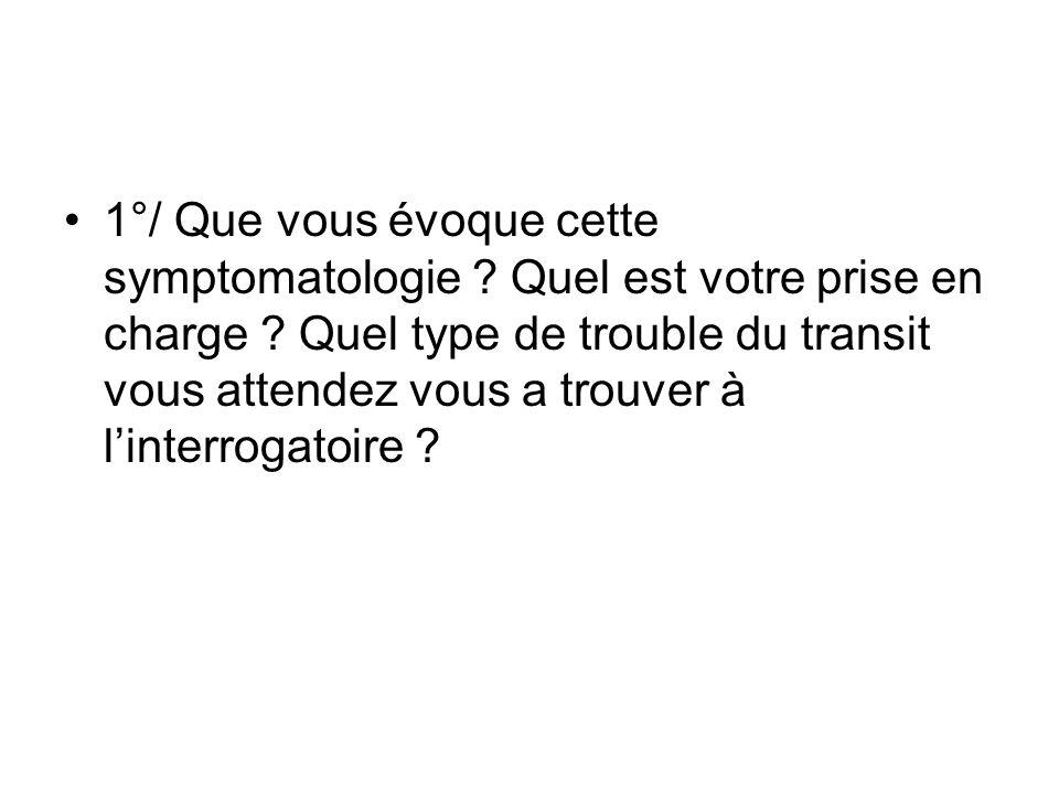 1°/ Que vous évoque cette symptomatologie ? Quel est votre prise en charge ? Quel type de trouble du transit vous attendez vous a trouver à linterroga