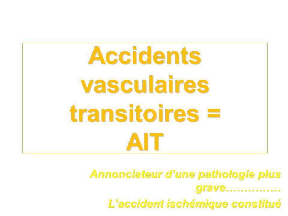 Accidents vasculaires transitoires = AIT Annonciateur dune pathologie plus grave…………… Laccident ischémique constitué