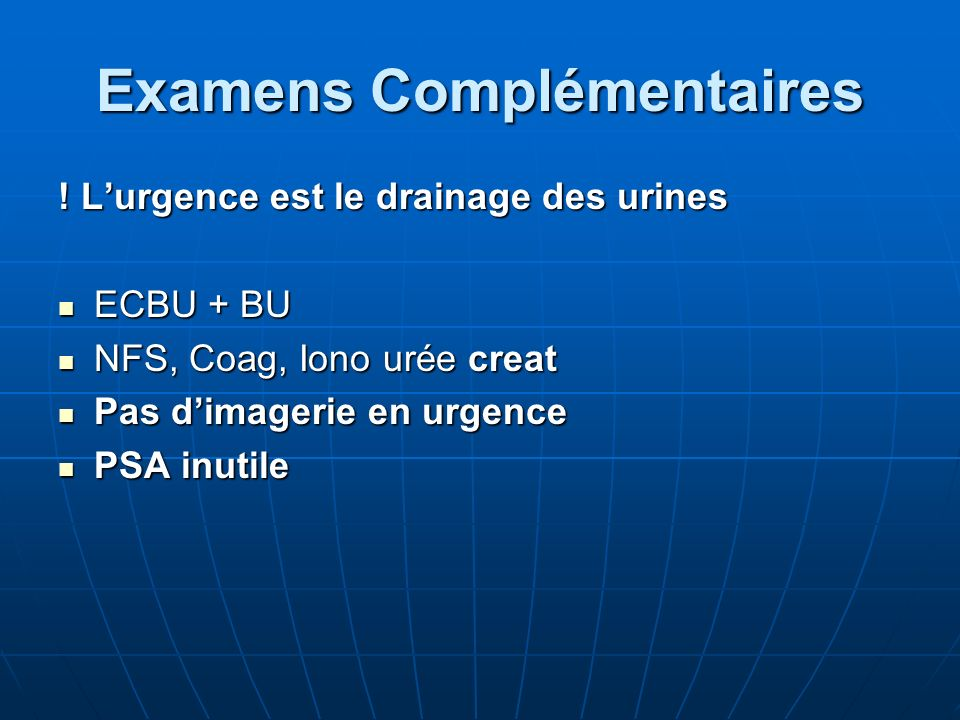 Examens Complémentaires ! Lurgence est le drainage des urines ECBU + BU ECBU + BU NFS, Coag, Iono urée creat NFS, Coag, Iono urée creat Pas dimagerie